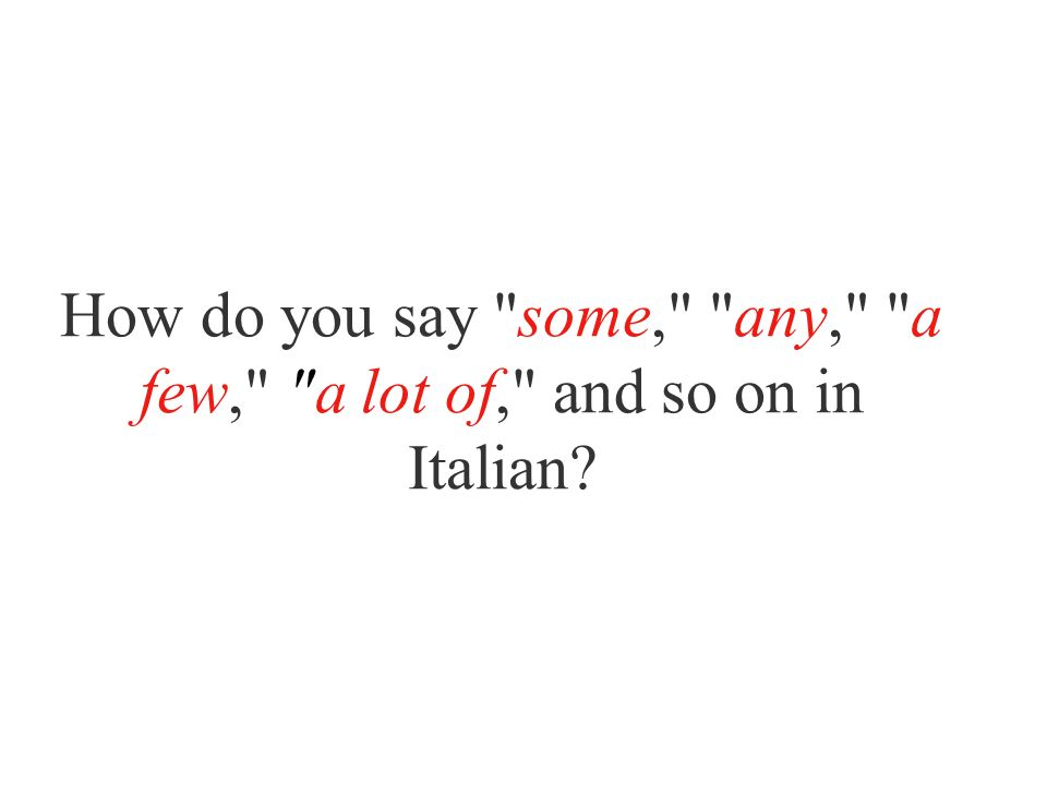 How do you say some, any, a few, a lot of, and so on in Italian