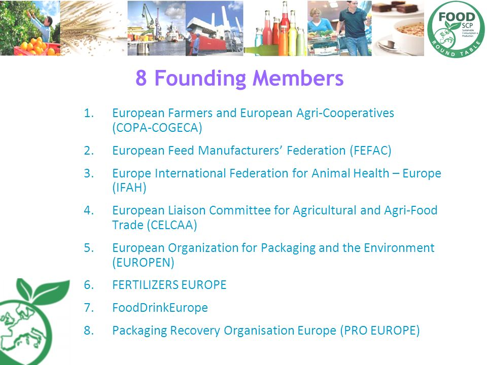 8 Founding Members European Farmers and European Agri‐Cooperatives (COPA‐COGECA) European Feed Manufacturers' Federation (FEFAC)