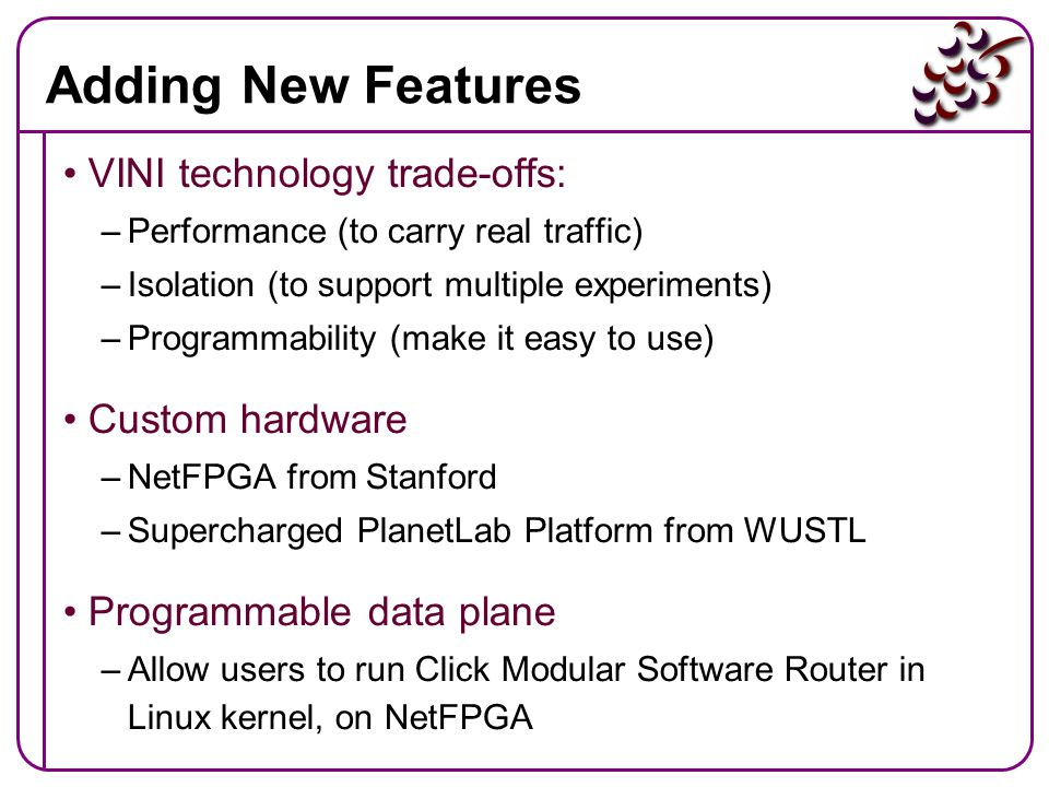 Adding New Features VINI technology trade-offs: Custom hardware
