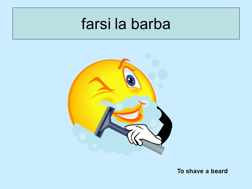 farsi la barba To shave a beard