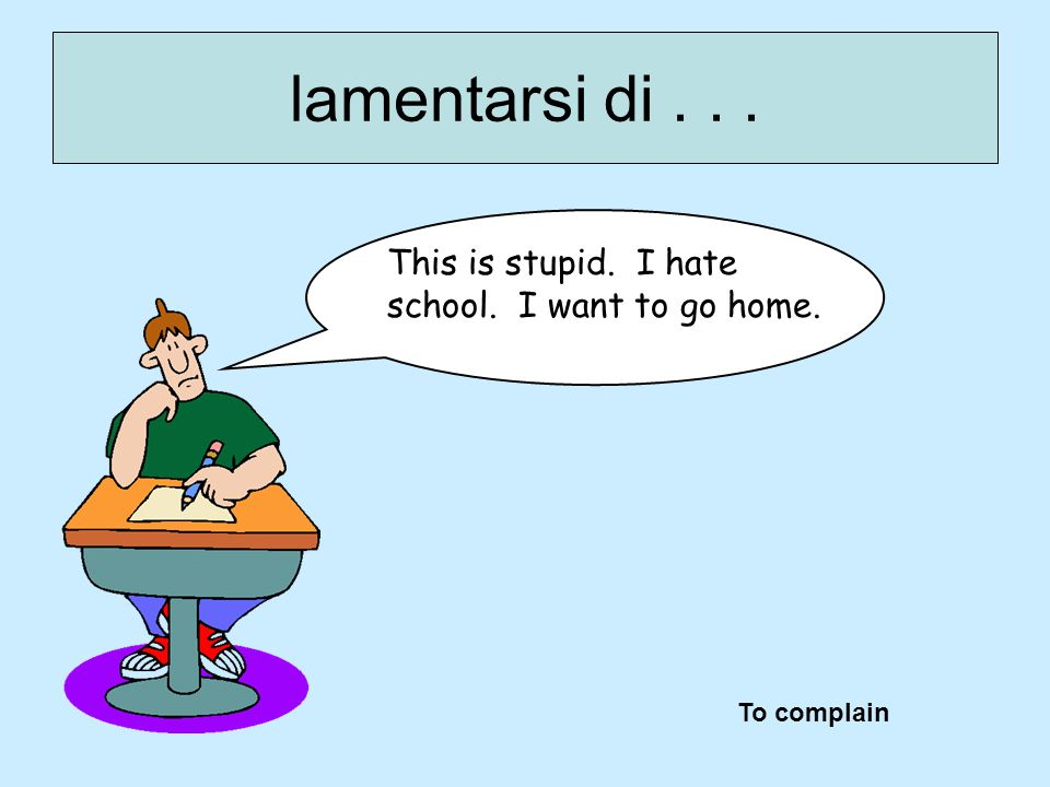lamentarsi di . . . This is stupid. I hate school. I want to go home.