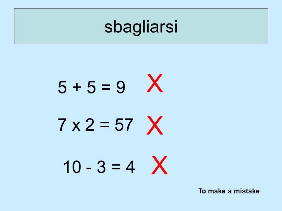 sbagliarsi X 5 + 5 = 9 X 7 x 2 = 57 X 10 - 3 = 4 To make a mistake