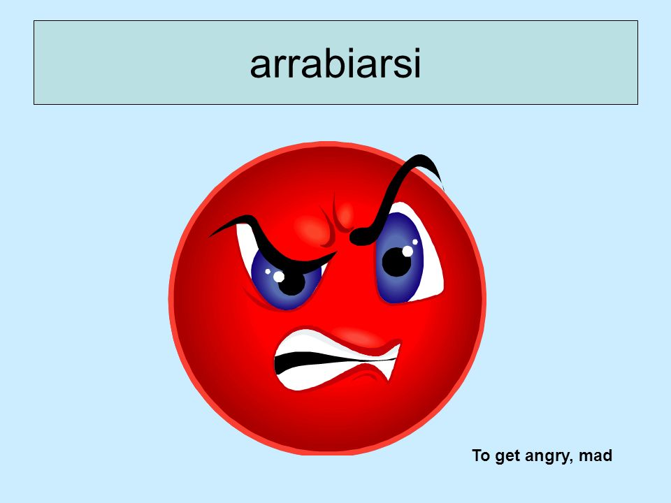 arrabiarsi To get angry, mad