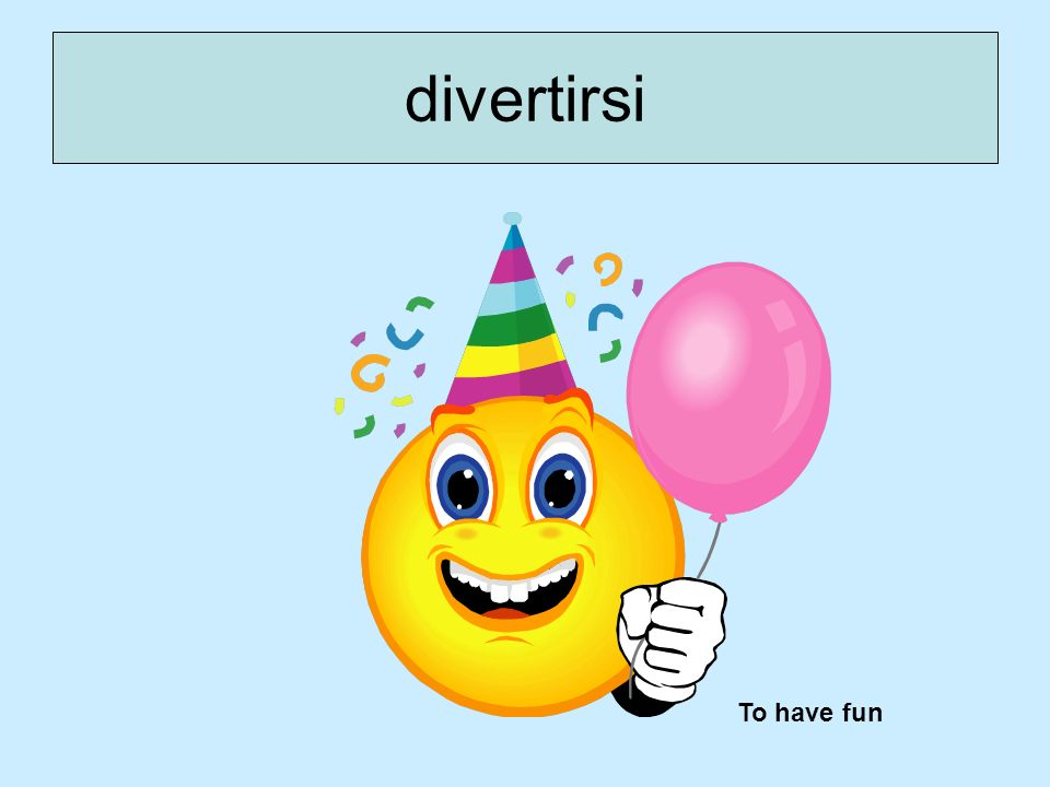 divertirsi To have fun