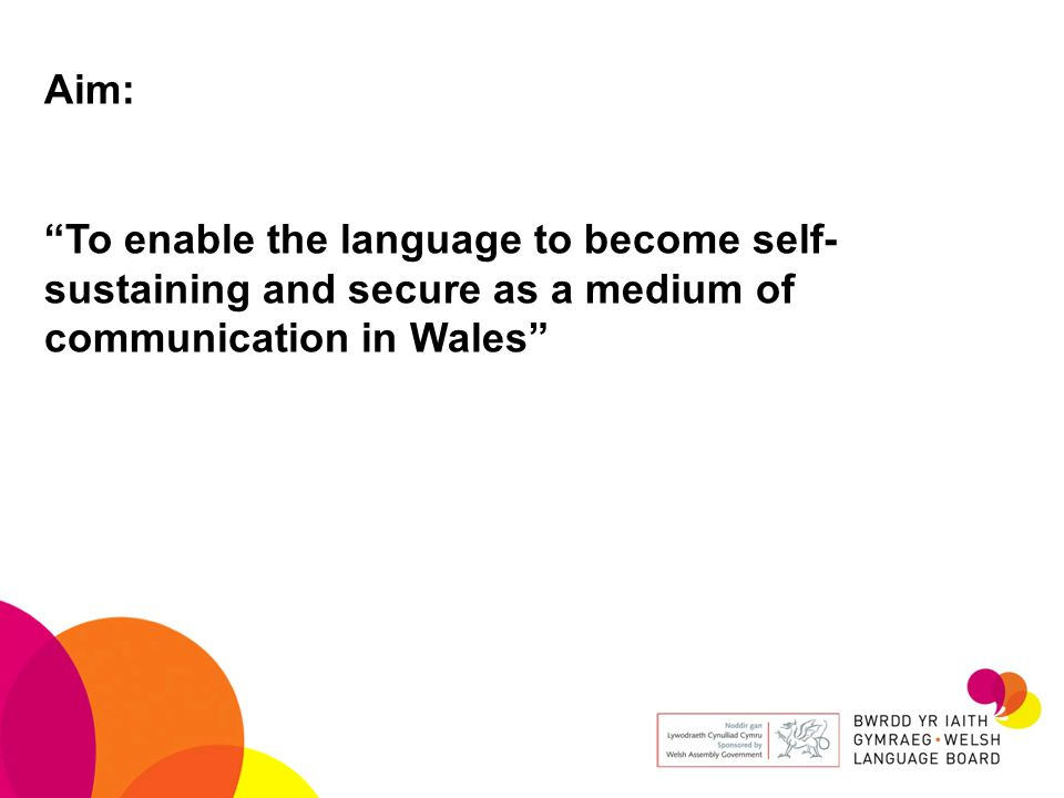 Aim: To enable the language to become self-sustaining and secure as a medium of communication in Wales