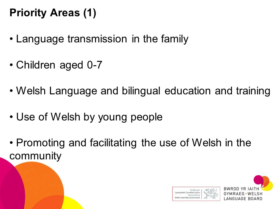 Priority Areas (1) Language transmission in the family. Children aged 0-7. Welsh Language and bilingual education and training.