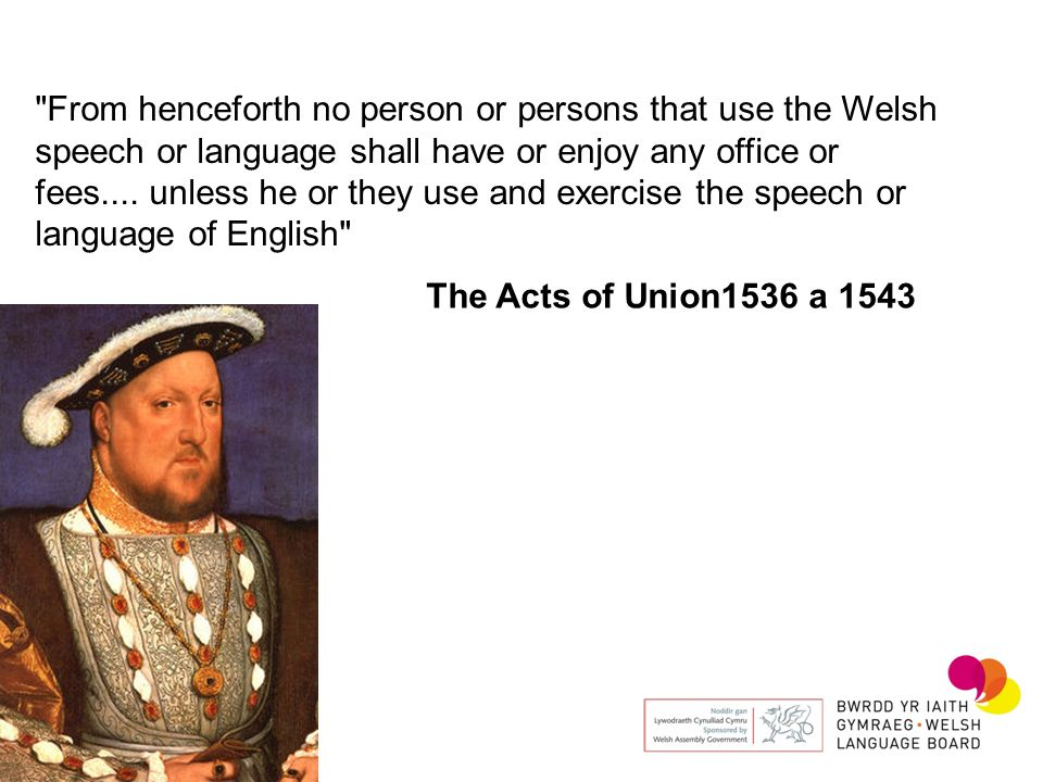 From henceforth no person or persons that use the Welsh speech or language shall have or enjoy any office or fees.... unless he or they use and exercise the speech or language of English