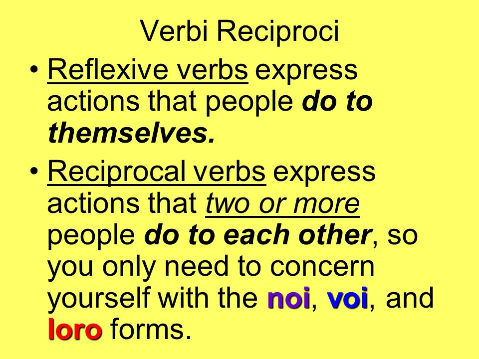 Verbi Reciproci Reflexive verbs express actions that people do to themselves.