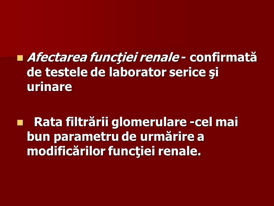 Afectarea funcţiei renale - confirmată de testele de laborator serice şi urinare