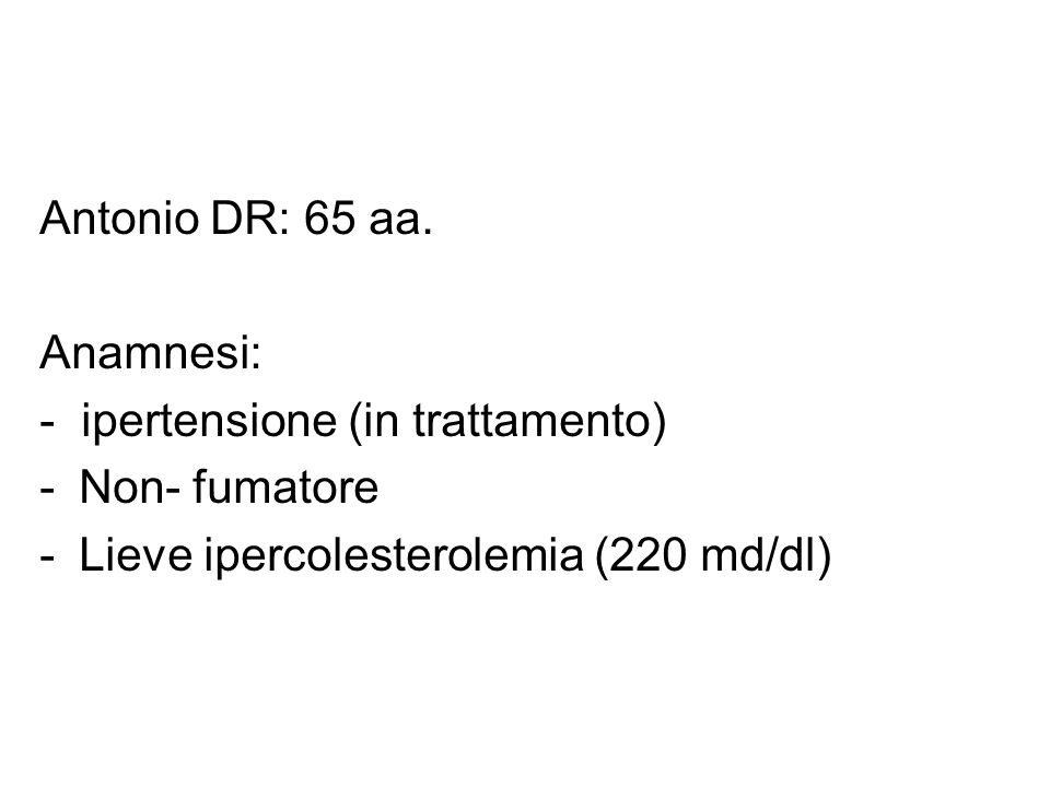 Antonio DR: 65 aa. Anamnesi: - ipertensione (in trattamento) Non- fumatore.