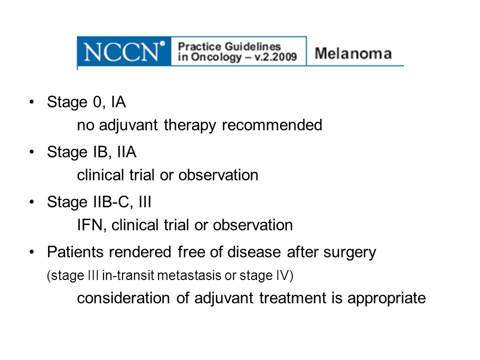 Stage 0, IA no adjuvant therapy recommended. Stage IB, IIA. clinical trial or observation. Stage IIB-C, III.