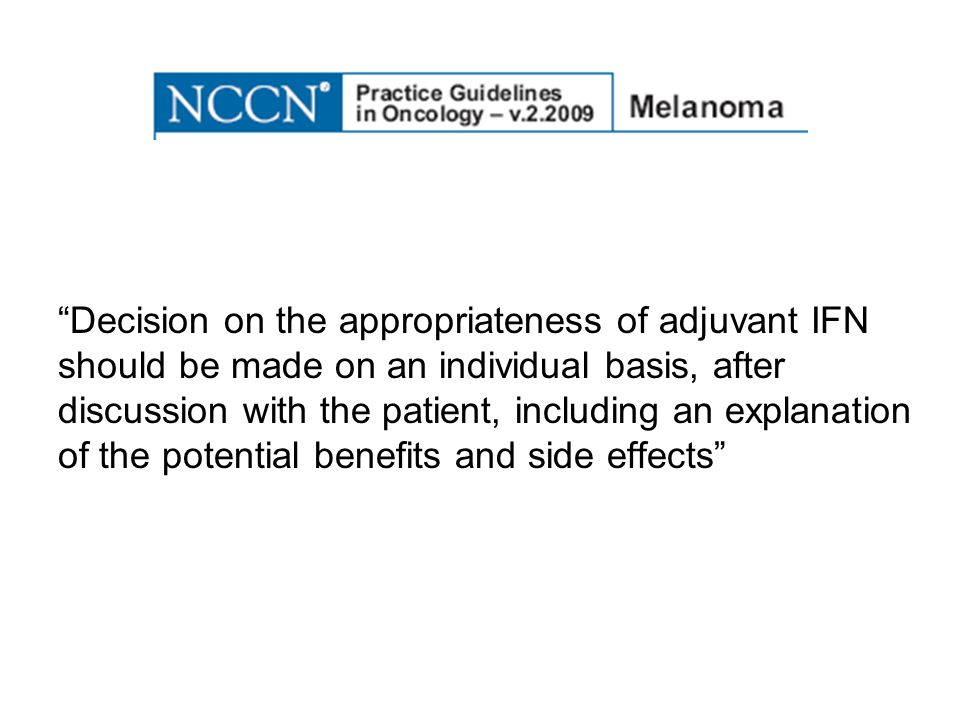 Decision on the appropriateness of adjuvant IFN should be made on an individual basis, after discussion with the patient, including an explanation of the potential benefits and side effects