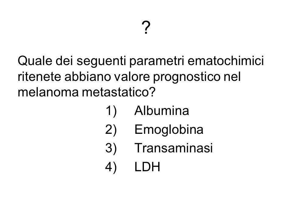 Quale dei seguenti parametri ematochimici ritenete abbiano valore prognostico nel melanoma metastatico