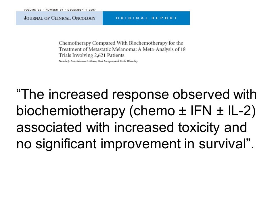 The increased response observed with biochemiotherapy (chemo ± IFN ± IL-2) associated with increased toxicity and no significant improvement in survival .