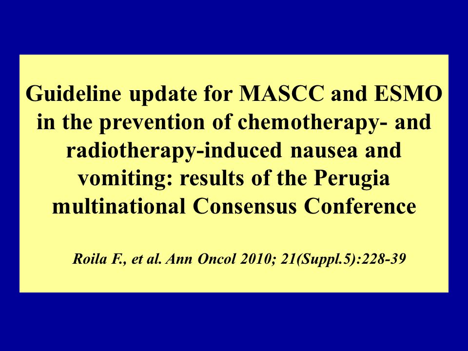 Guideline update for MASCC and ESMO in the prevention of chemotherapy- and radiotherapy-induced nausea and vomiting: results of the Perugia multinational Consensus Conference Roila F., et al.