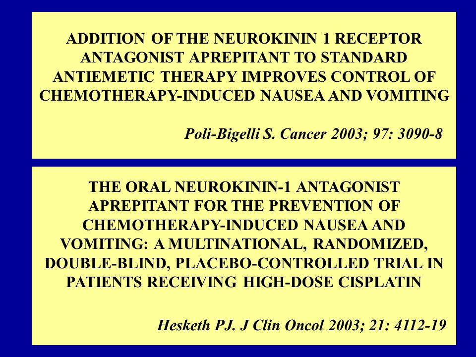 ADDITION OF THE NEUROKININ 1 RECEPTOR ANTAGONIST APREPITANT TO STANDARD ANTIEMETIC THERAPY IMPROVES CONTROL OF CHEMOTHERAPY-INDUCED NAUSEA AND VOMITING Poli-Bigelli S. Cancer 2003; 97: