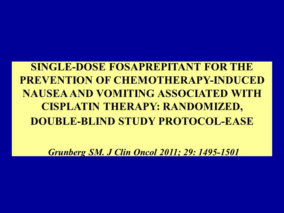 SINGLE-DOSE FOSAPREPITANT FOR THE PREVENTION OF CHEMOTHERAPY-INDUCED NAUSEA AND VOMITING ASSOCIATED WITH CISPLATIN THERAPY: RANDOMIZED, DOUBLE-BLIND STUDY PROTOCOL-EASE Grunberg SM.