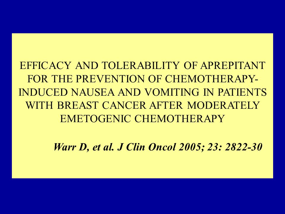 EFFICACY AND TOLERABILITY OF APREPITANT FOR THE PREVENTION OF CHEMOTHERAPY-INDUCED NAUSEA AND VOMITING IN PATIENTS WITH BREAST CANCER AFTER MODERATELY EMETOGENIC CHEMOTHERAPY Warr D, et al.