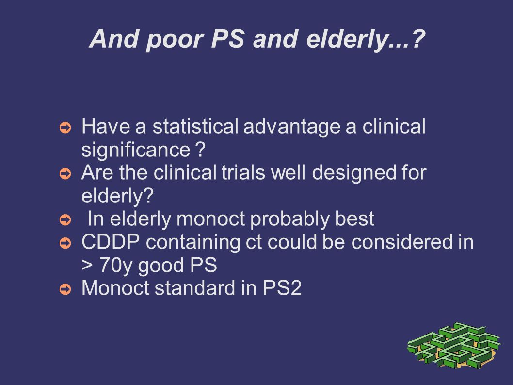 And poor PS and elderly... Have a statistical advantage a clinical significance Are the clinical trials well designed for elderly