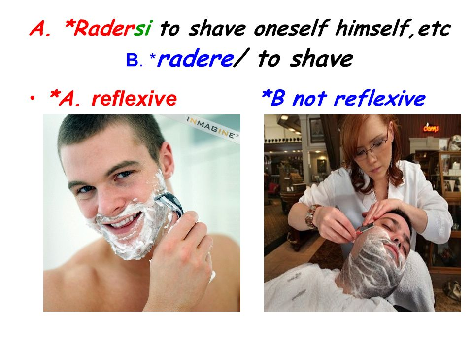A. *Radersi to shave oneself himself,etc B. *radere/ to shave