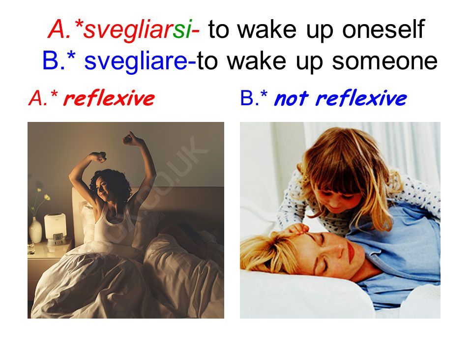 A.*svegliarsi- to wake up oneself B.* svegliare-to wake up someone