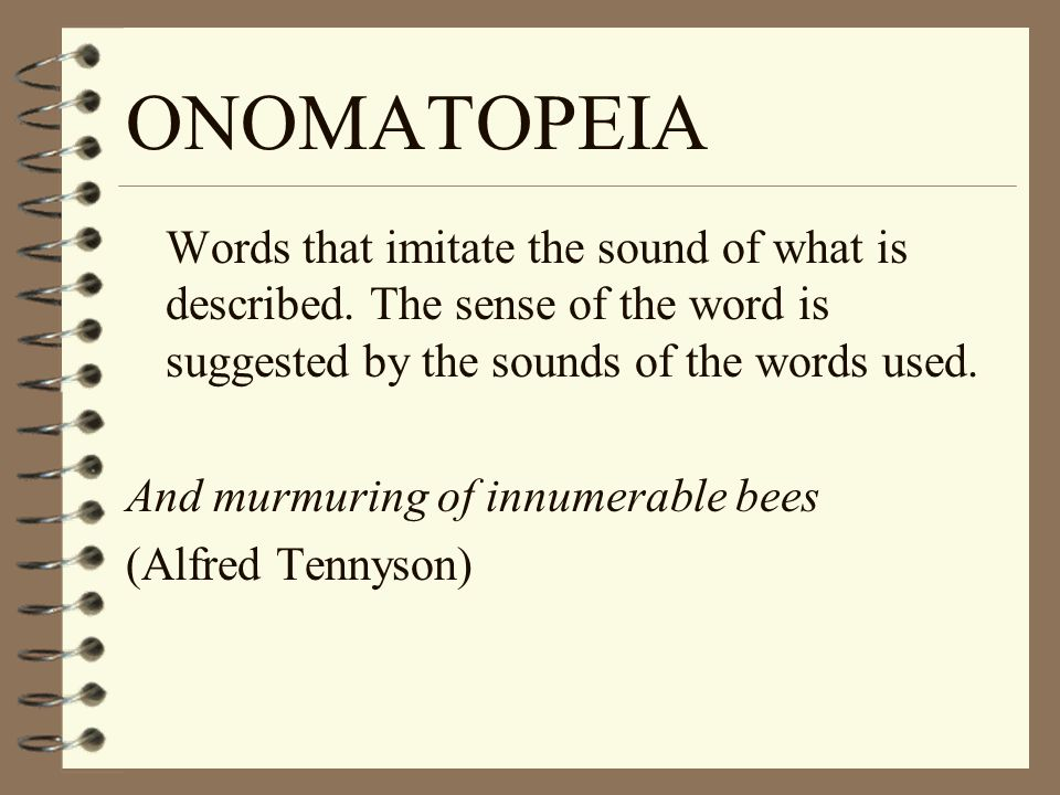ONOMATOPEIA Words that imitate the sound of what is described. The sense of the word is suggested by the sounds of the words used.