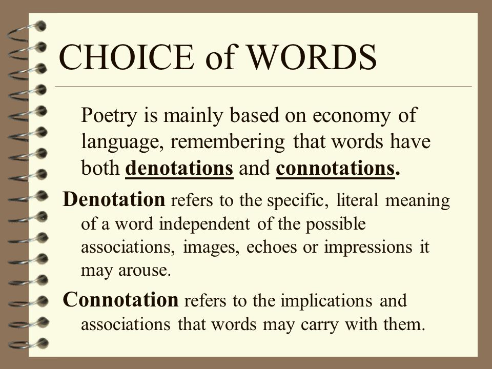 CHOICE of WORDS Poetry is mainly based on economy of language, remembering that words have both denotations and connotations.