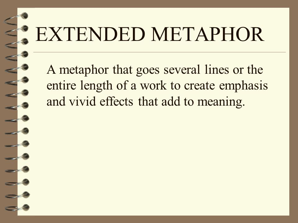 EXTENDED METAPHOR A metaphor that goes several lines or the entire length of a work to create emphasis and vivid effects that add to meaning.