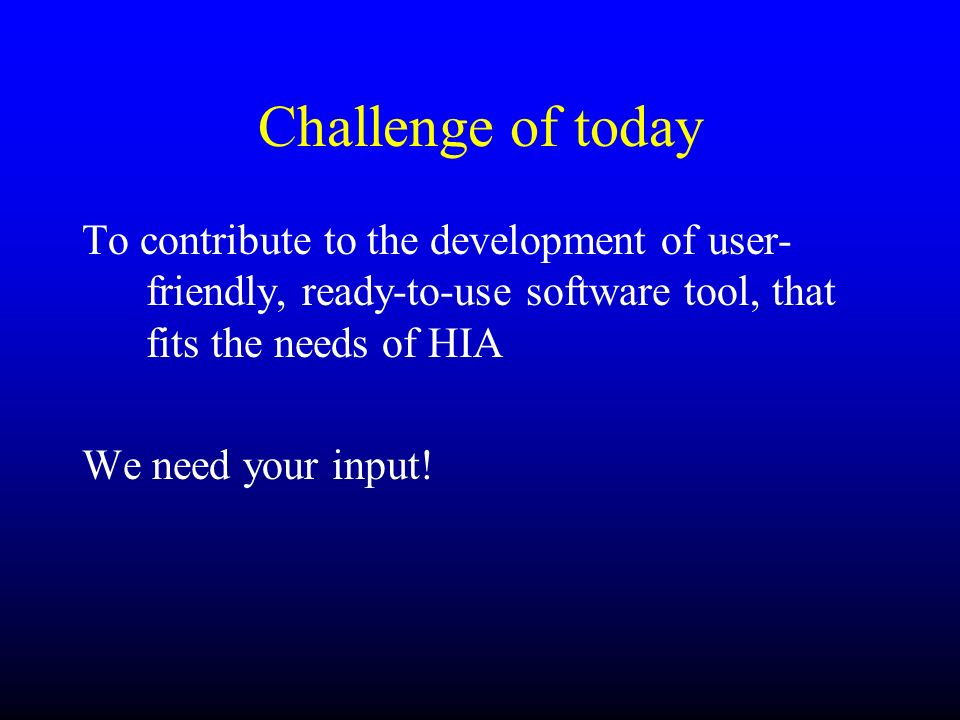 Challenge of todayTo contribute to the development of user-friendly, ready-to-use software tool, that fits the needs of HIA.