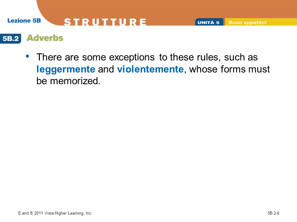 There are some exceptions to these rules, such as leggermente and violentemente, whose forms must be memorized.