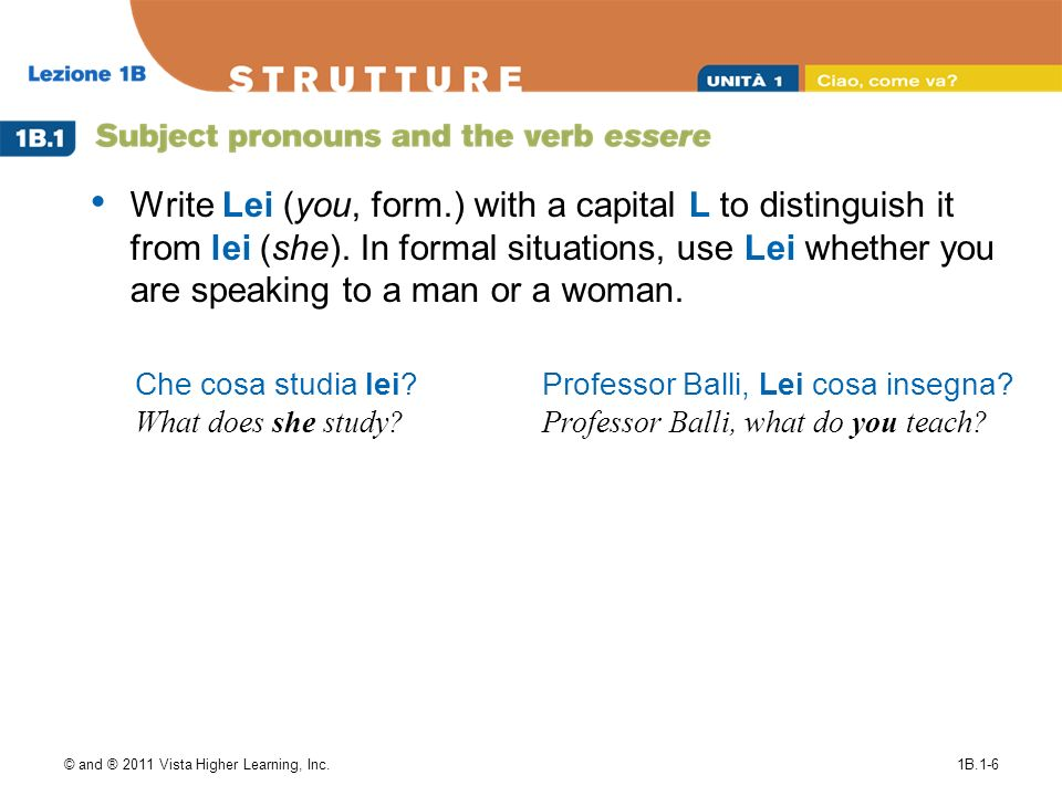 Write Lei (you, form.) with a capital L to distinguish it from lei (she). In formal situations, use Lei whether you are speaking to a man or a woman.