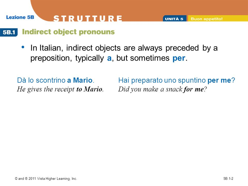 In Italian, indirect objects are always preceded by a preposition, typically a, but sometimes per.