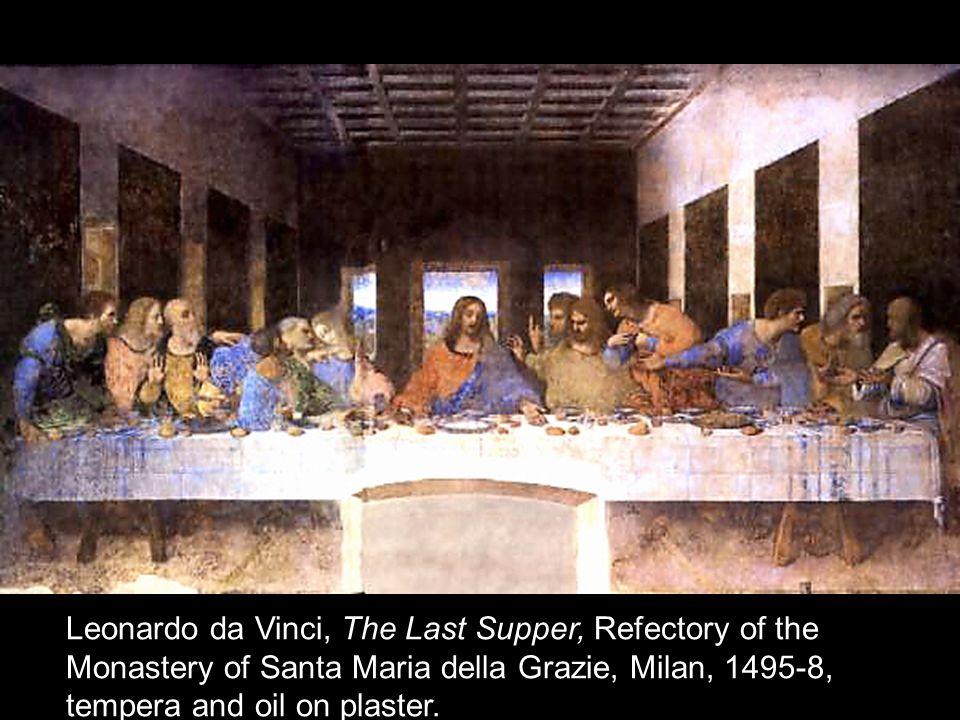 Leonardo da Vinci, The Last Supper, Refectory of the Monastery of Santa Maria della Grazie, Milan, 1495-8, tempera and oil on plaster.