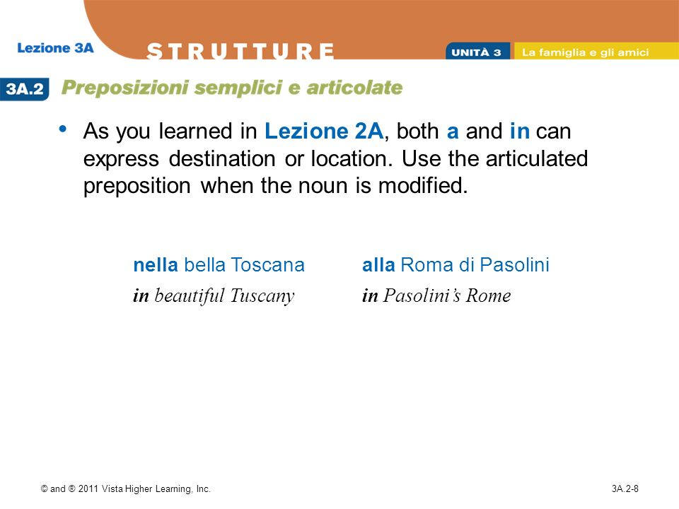 As you learned in Lezione 2A, both a and in can express destination or location. Use the articulated preposition when the noun is modified.