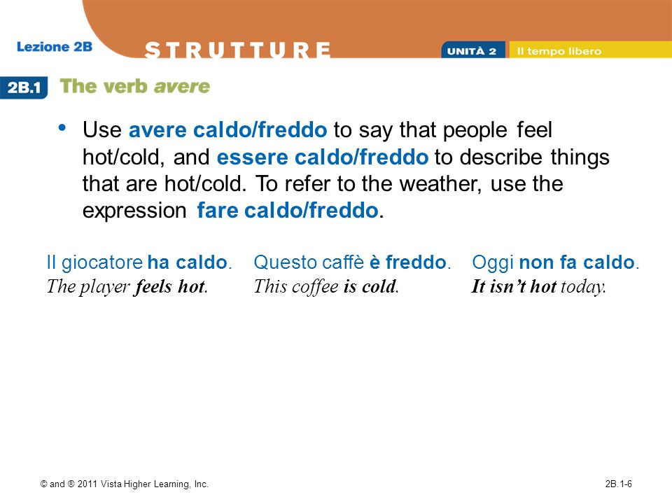 Use avere caldo/freddo to say that people feel hot/cold, and essere caldo/freddo to describe things that are hot/cold. To refer to the weather, use the expression fare caldo/freddo.