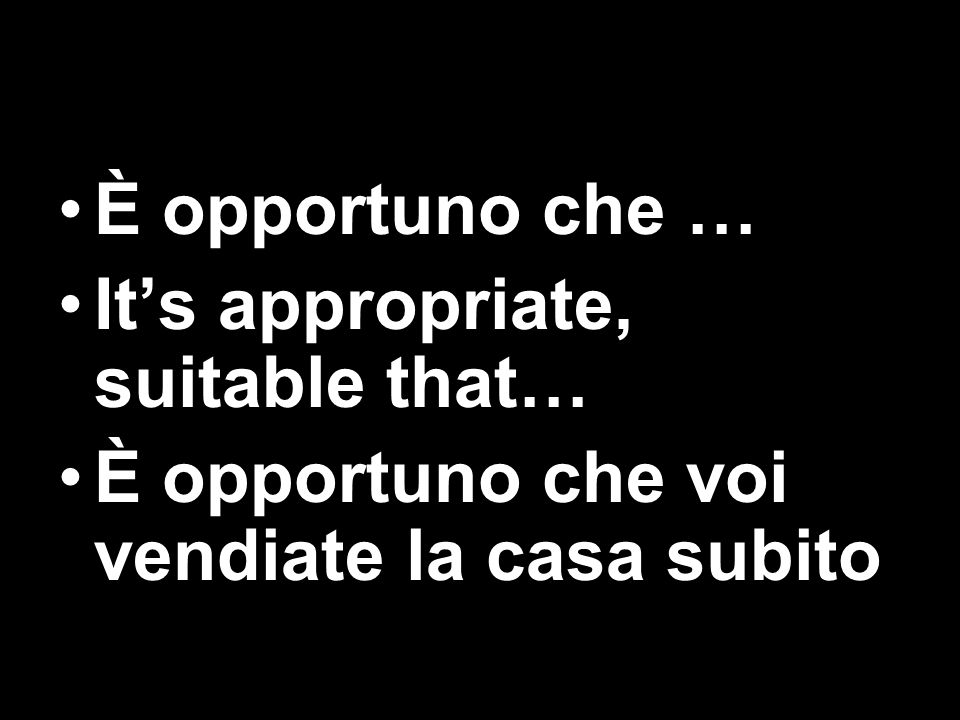 È opportuno che … It's appropriate, suitable that… È opportuno che voi vendiate la casa subito