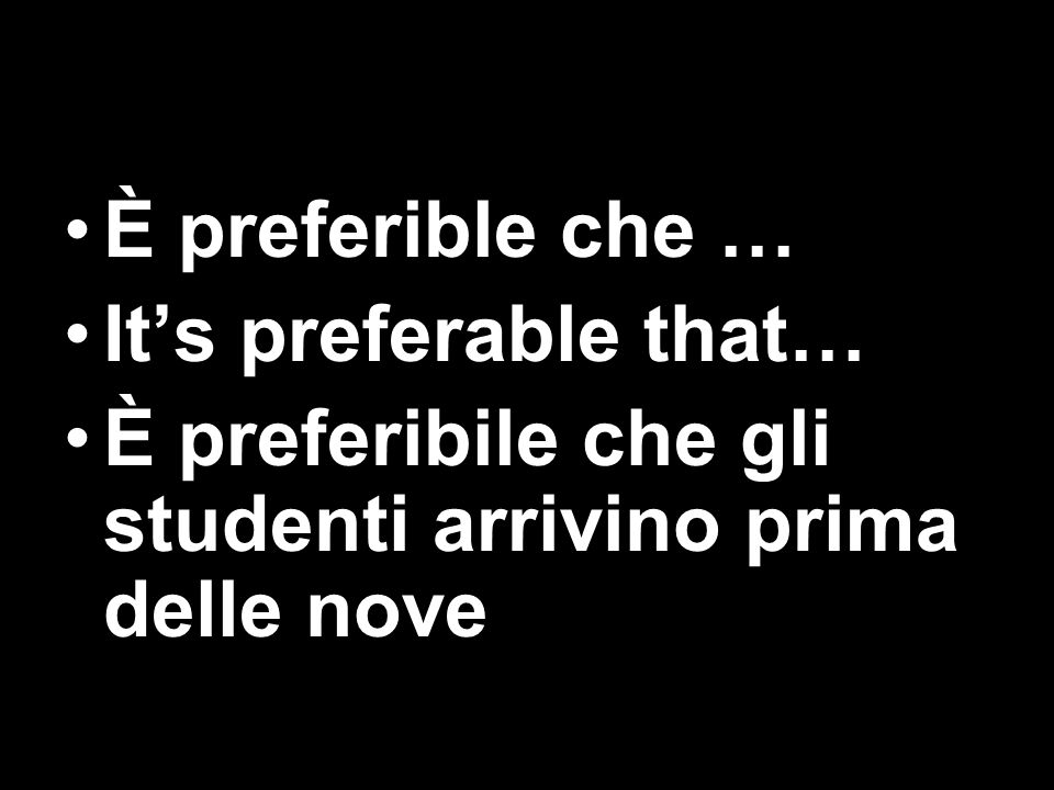 È preferible che … It's preferable that… È preferibile che gli studenti arrivino prima delle nove