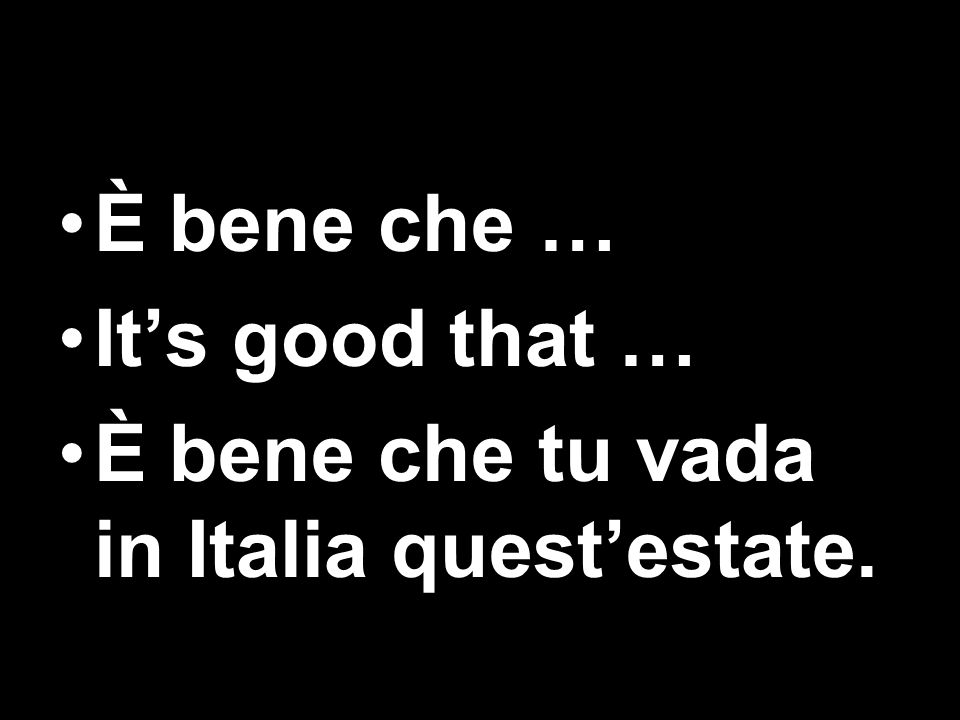 È bene che … It's good that … È bene che tu vada in Italia quest'estate.