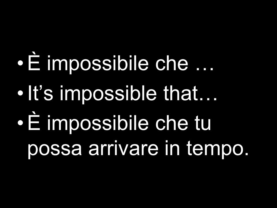 È impossibile che … It's impossible that… È impossibile che tu possa arrivare in tempo.