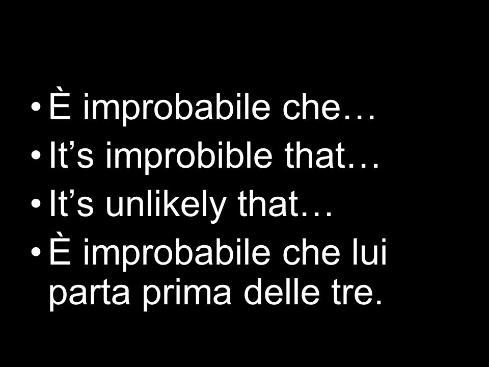 È improbabile che… It's improbible that… It's unlikely that… È improbabile che lui parta prima delle tre.
