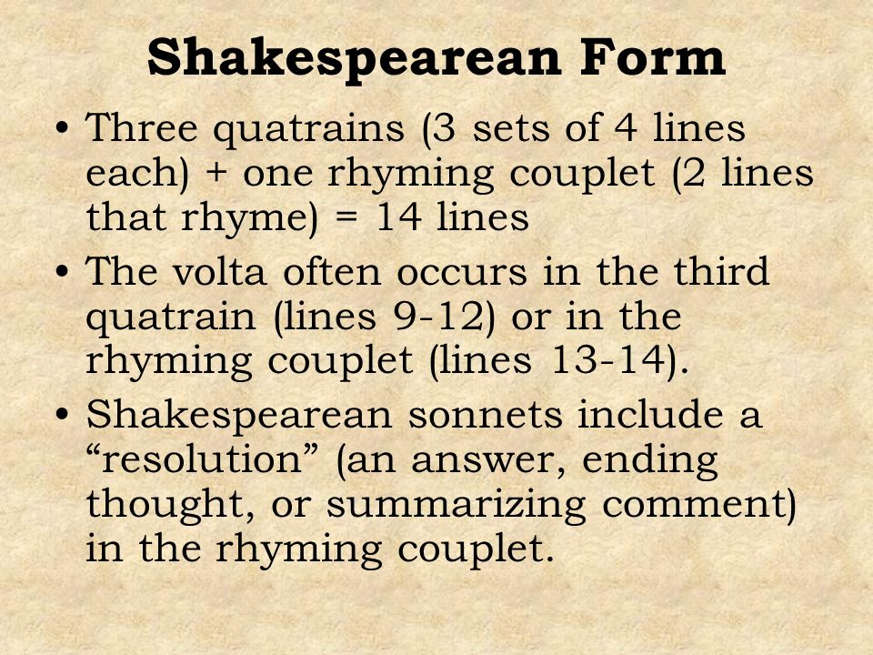 Shakespearean Form Three quatrains (3 sets of 4 lines each) + one rhyming couplet (2 lines that rhyme) = 14 lines.