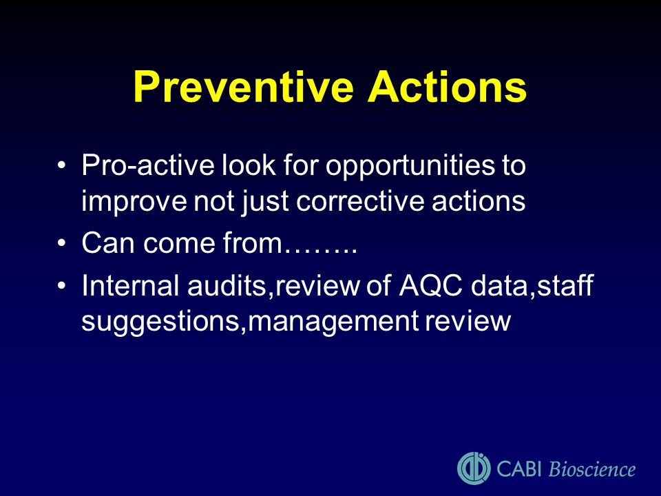 Preventive Actions Pro-active look for opportunities to improve not just corrective actions. Can come from……..
