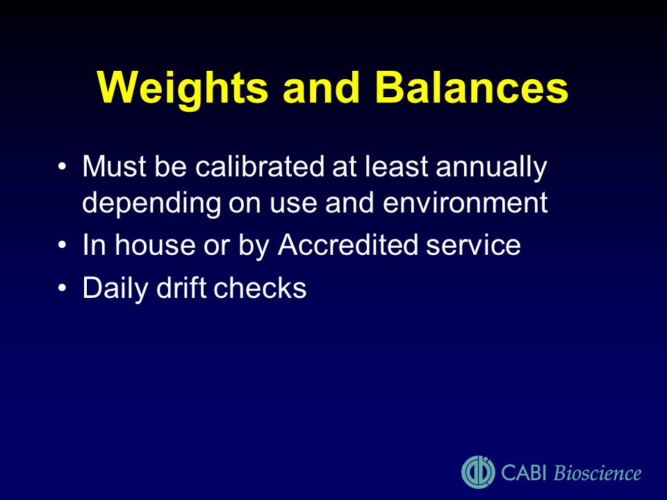 Weights and Balances Must be calibrated at least annually depending on use and environment. In house or by Accredited service.
