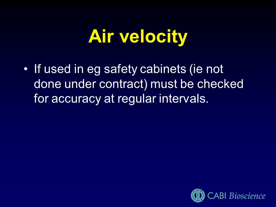 Air velocityIf used in eg safety cabinets (ie not done under contract) must be checked for accuracy at regular intervals.