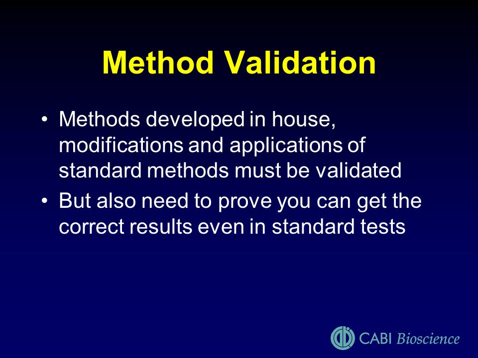 Method Validation Methods developed in house, modifications and applications of standard methods must be validated.