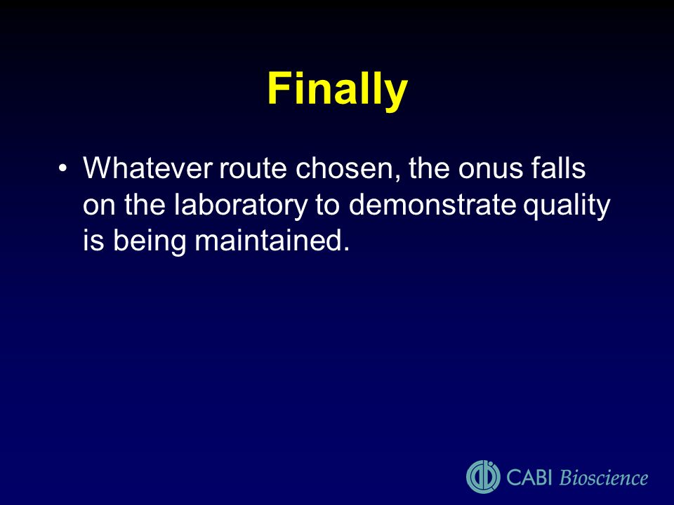 FinallyWhatever route chosen, the onus falls on the laboratory to demonstrate quality is being maintained.