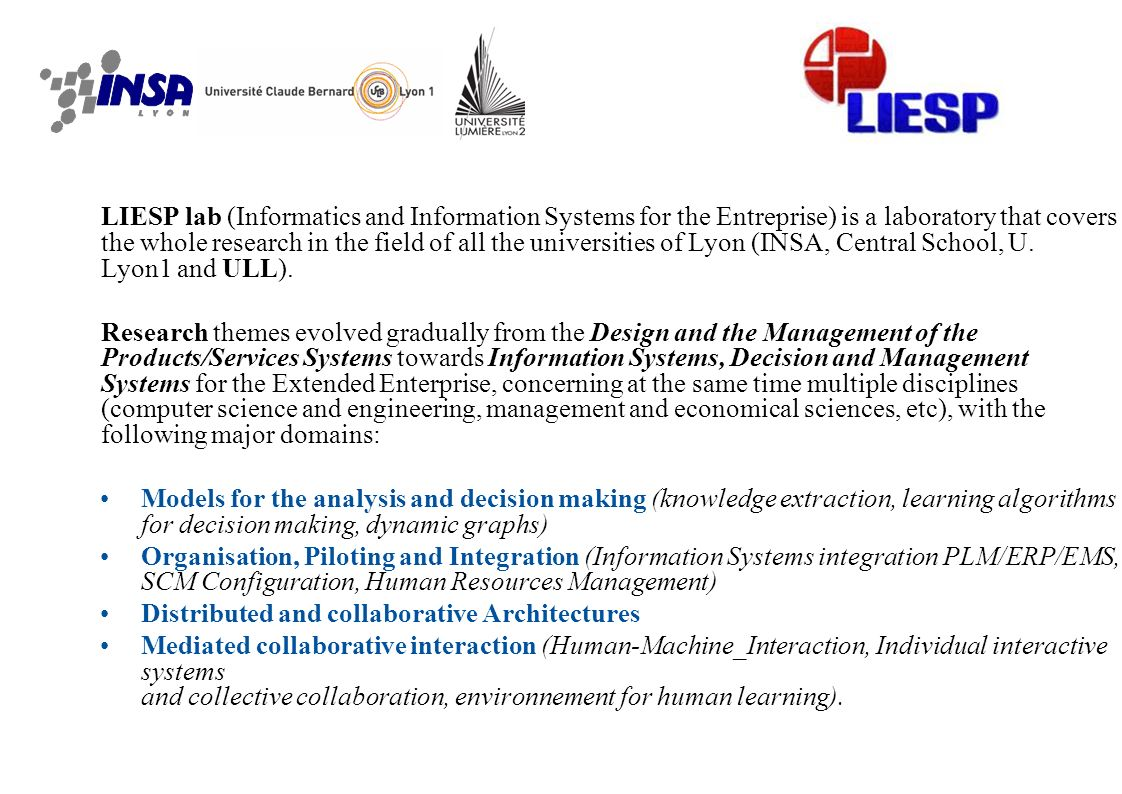 LIESP lab (Informatics and Information Systems for the Entreprise) is a laboratory that covers the whole research in the field of all the universities of Lyon (INSA, Central School, U. Lyon1 and ULL).