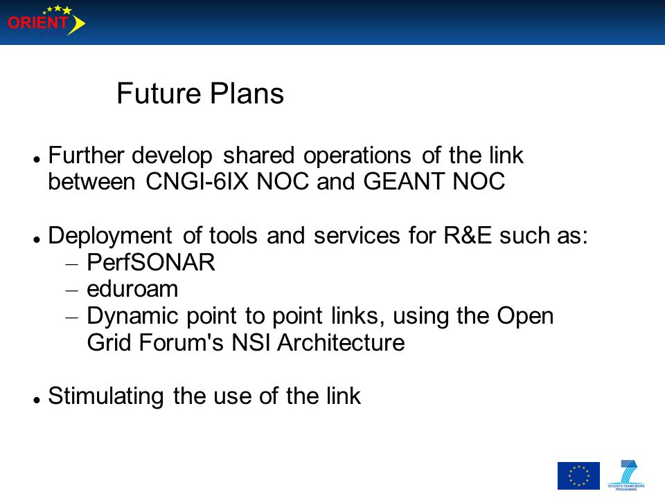 Future Plans Further develop shared operations of the link between CNGI-6IX NOC and GEANT NOC. Deployment of tools and services for R&E such as: