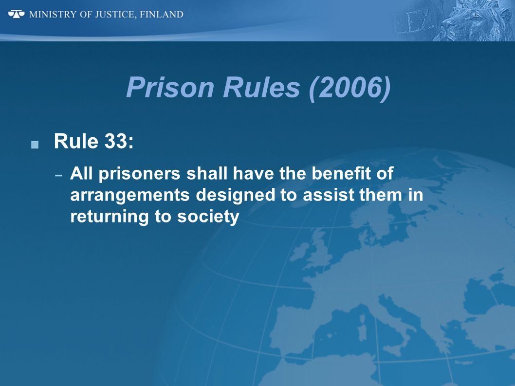 Prison Rules (2006)Rule 33: All prisoners shall have the benefit of arrangements designed to assist them in returning to society.