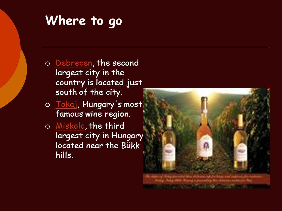 Where to go Debrecen, the second largest city in the country is located just south of the city. Tokaj, Hungary s most famous wine region.